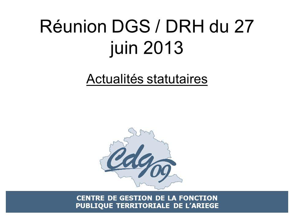 CENTRE DE GESTION DE LA FONCTION PUBLIQUE TERRITORIALE DE LARIEGE Réunion DGS / DRH du 27 juin 2013 Actualités statutaires
