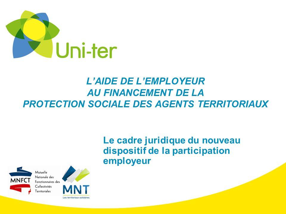 LAIDE DE LEMPLOYEUR AU FINANCEMENT DE LA PROTECTION SOCIALE DES AGENTS TERRITORIAUX Le cadre juridique du nouveau dispositif de la participation emplo