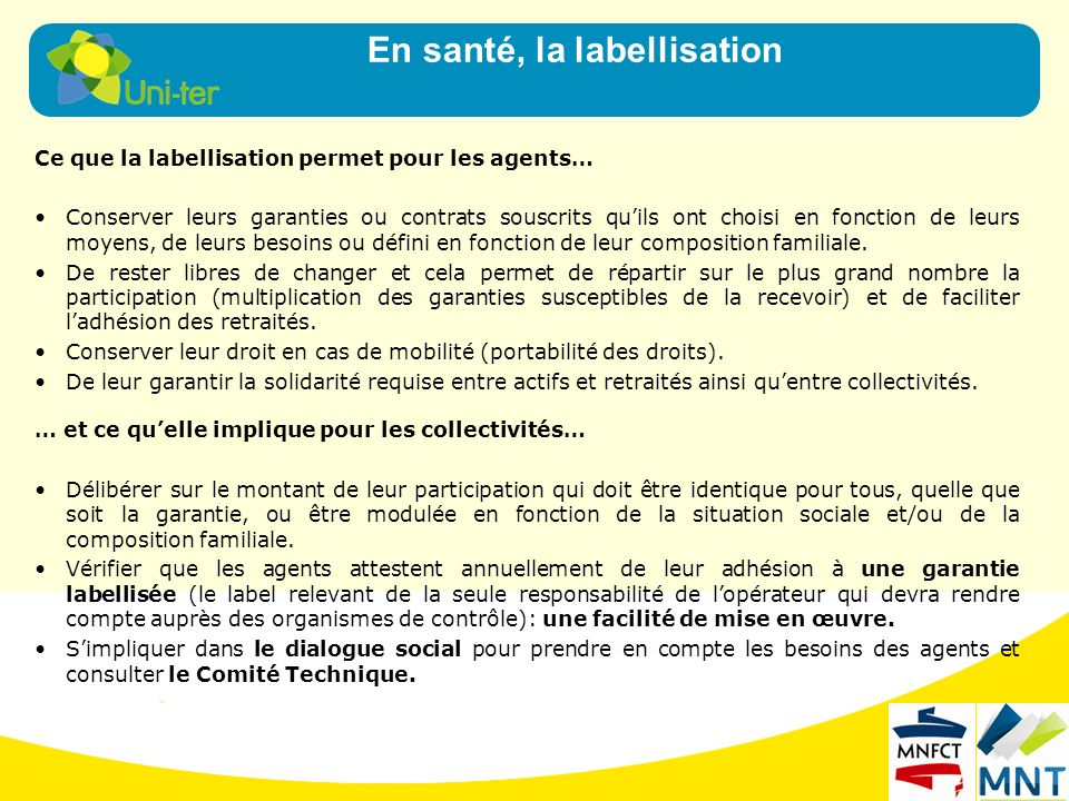 Ce que la labellisation permet pour les agents… Conserver leurs garanties ou contrats souscrits quils ont choisi en fonction de leurs moyens, de leurs