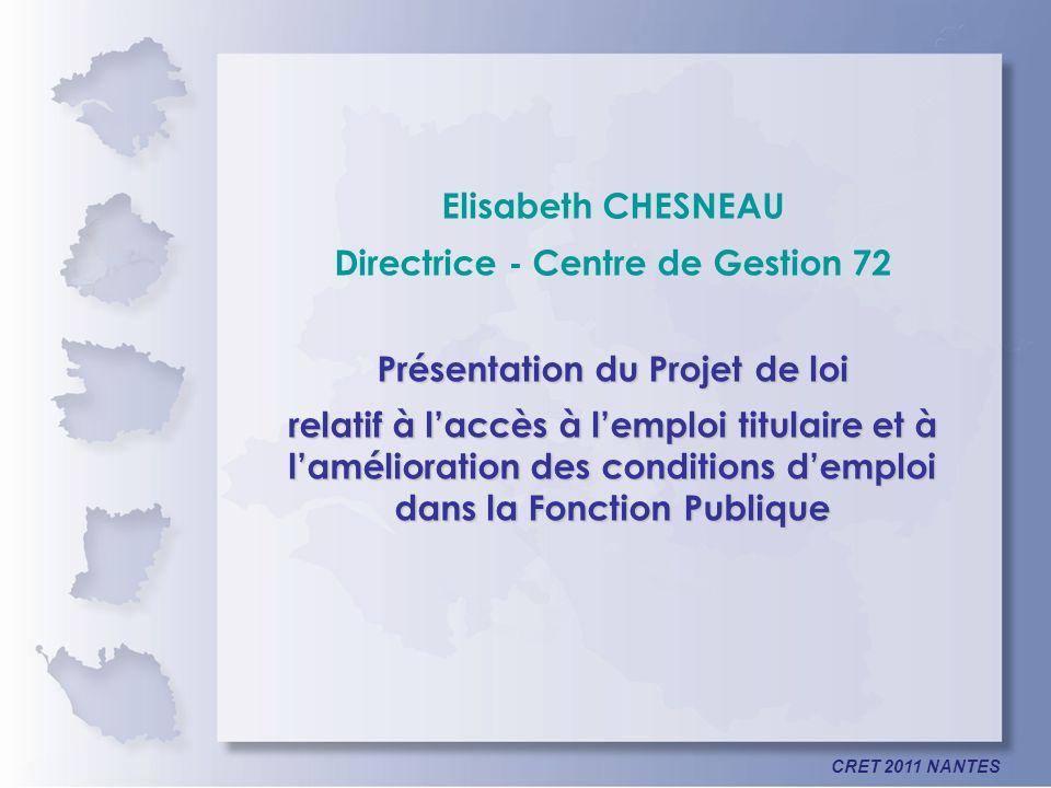 CRET 2011 NANTES Elisabeth CHESNEAU Directrice - Centre de Gestion 72 Présentation du Projet de loi relatif à laccès à lemploi titulaire et à lamélior