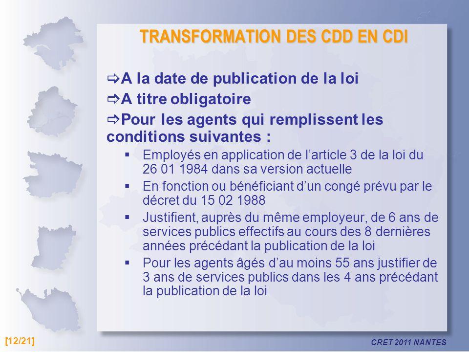 CRET 2011 NANTES TRANSFORMATION DES CDD EN CDI A la date de publication de la loi A titre obligatoire Pour les agents qui remplissent les conditions s