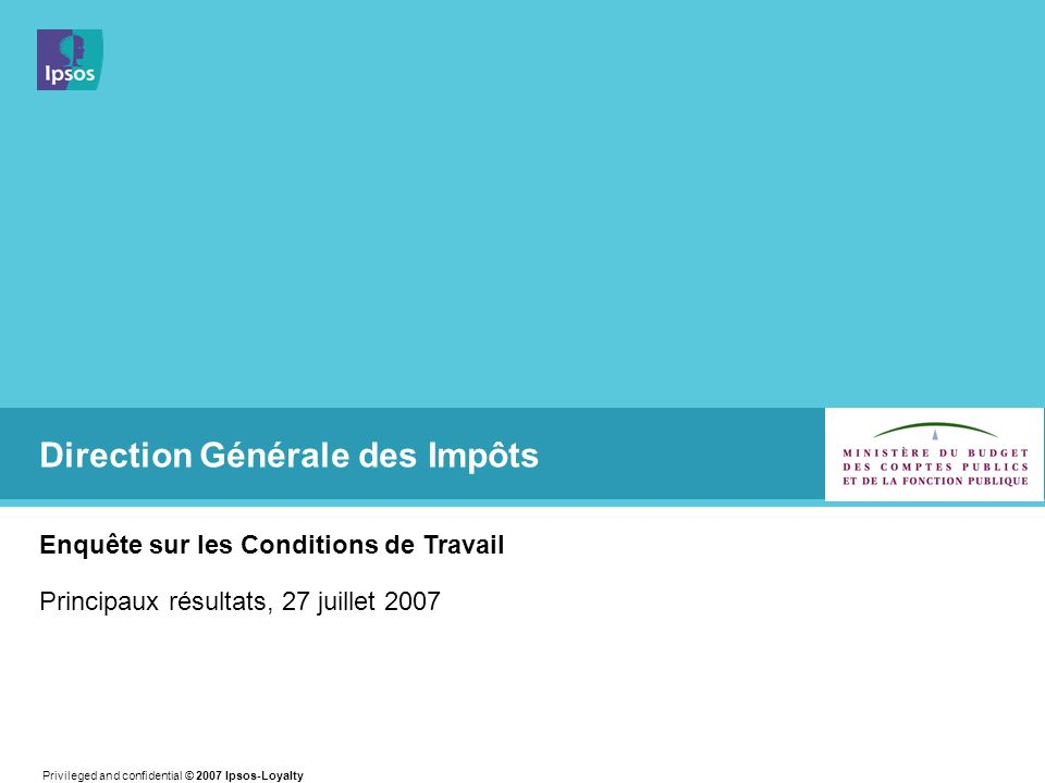 Privileged and confidential © 2007 Ipsos-Loyalty Direction Générale des Impôts Enquête sur les Conditions de Travail Principaux résultats, 27 juillet 2007
