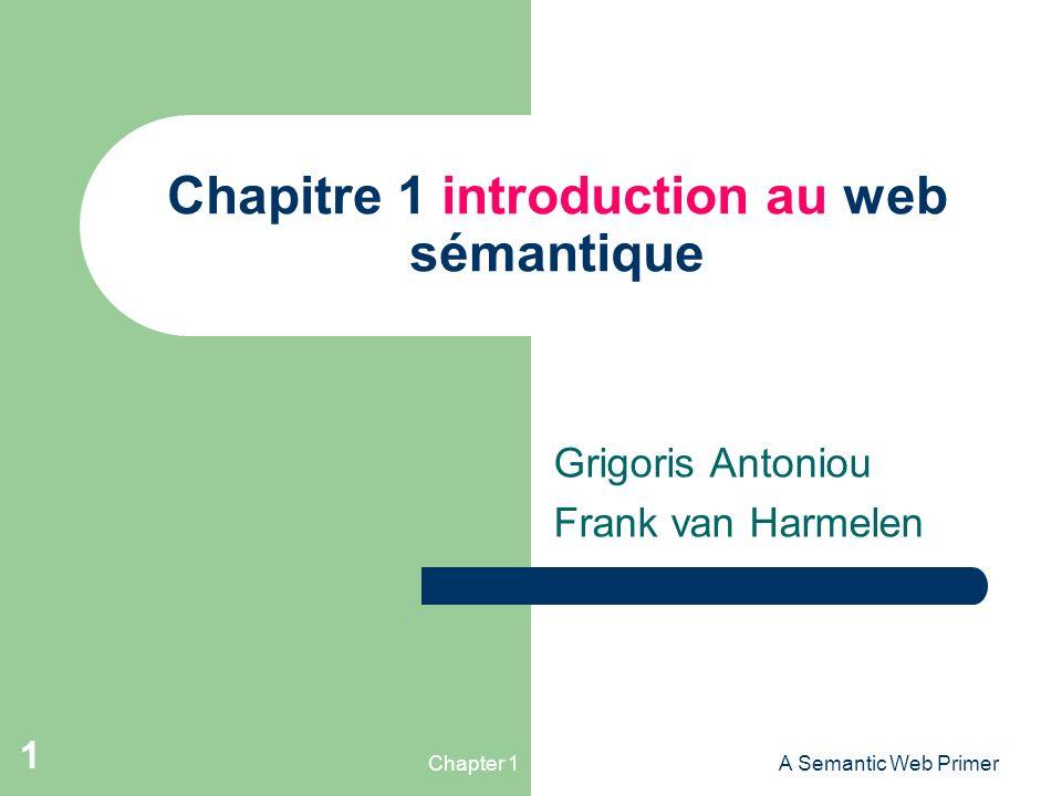 Chapter 1A Semantic Web Primer 1 Chapitre 1 introduction au web sémantique Grigoris Antoniou Frank van Harmelen