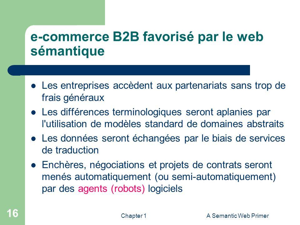 Chapter 1A Semantic Web Primer 16 e-commerce B2B favorisé par le web sémantique Les entreprises accèdent aux partenariats sans trop de frais généraux