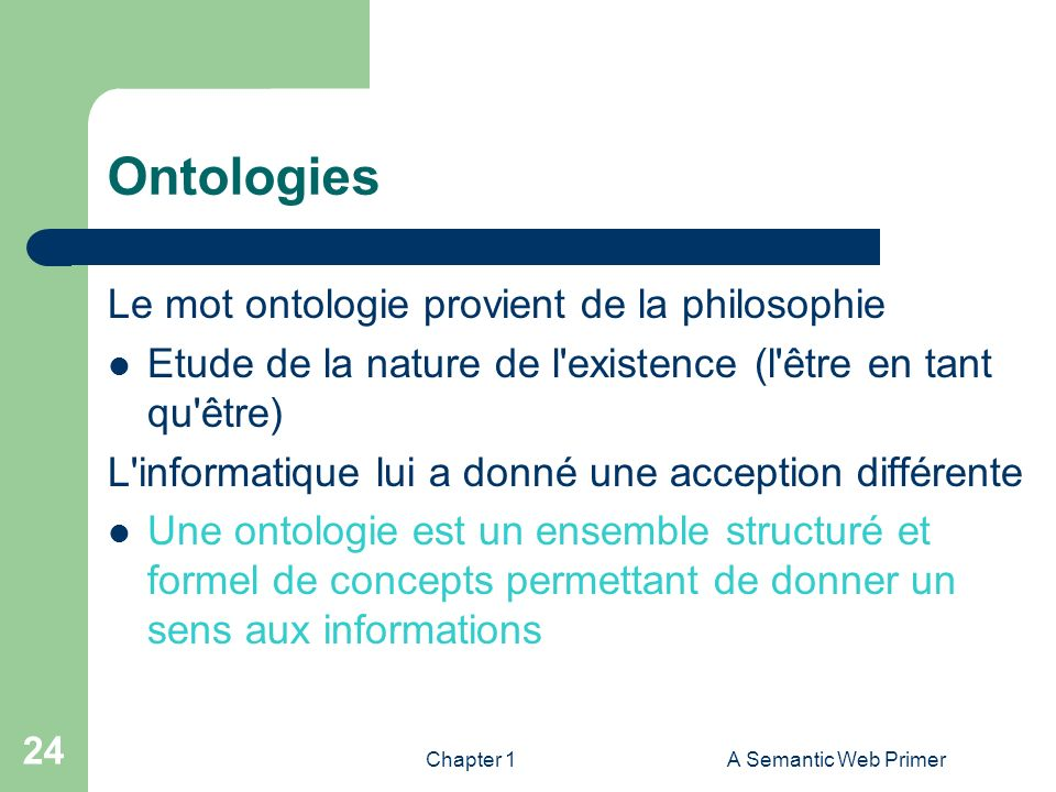 Chapter 1A Semantic Web Primer 24 Ontologies Le mot ontologie provient de la philosophie Etude de la nature de l'existence (l'être en tant qu'être) L'