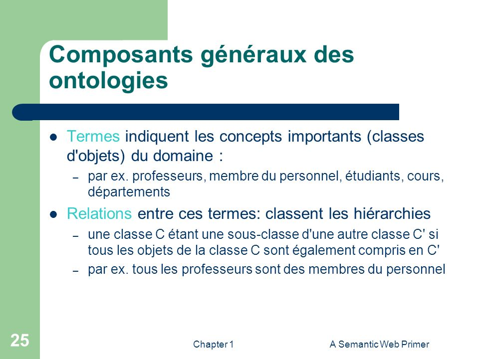 Chapter 1A Semantic Web Primer 25 Composants généraux des ontologies Termes indiquent les concepts importants (classes d'objets) du domaine : – par ex
