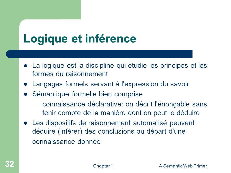 Chapter 1A Semantic Web Primer 32 Logique et inférence La logique est la discipline qui étudie les principes et les formes du raisonnement Langages fo
