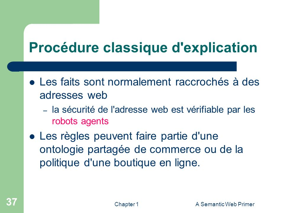 Chapter 1A Semantic Web Primer 37 Procédure classique d'explication Les faits sont normalement raccrochés à des adresses web – la sécurité de l'adress