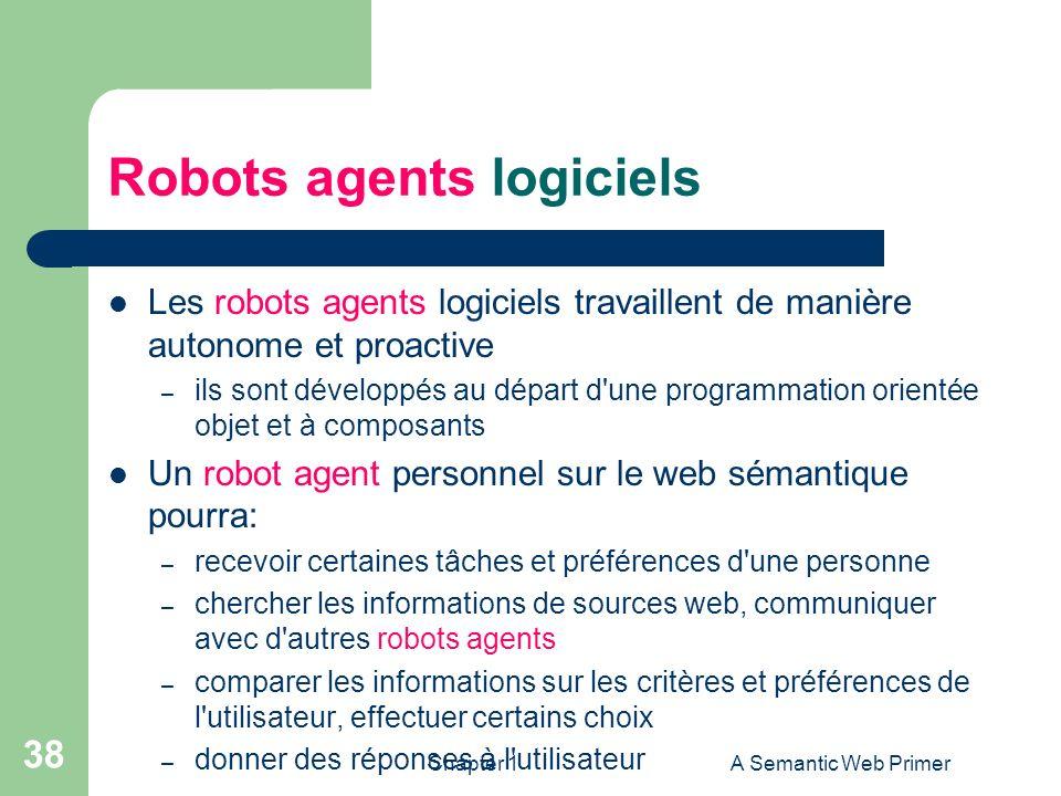 Chapter 1A Semantic Web Primer 38 Robots agents logiciels Les robots agents logiciels travaillent de manière autonome et proactive – ils sont développ