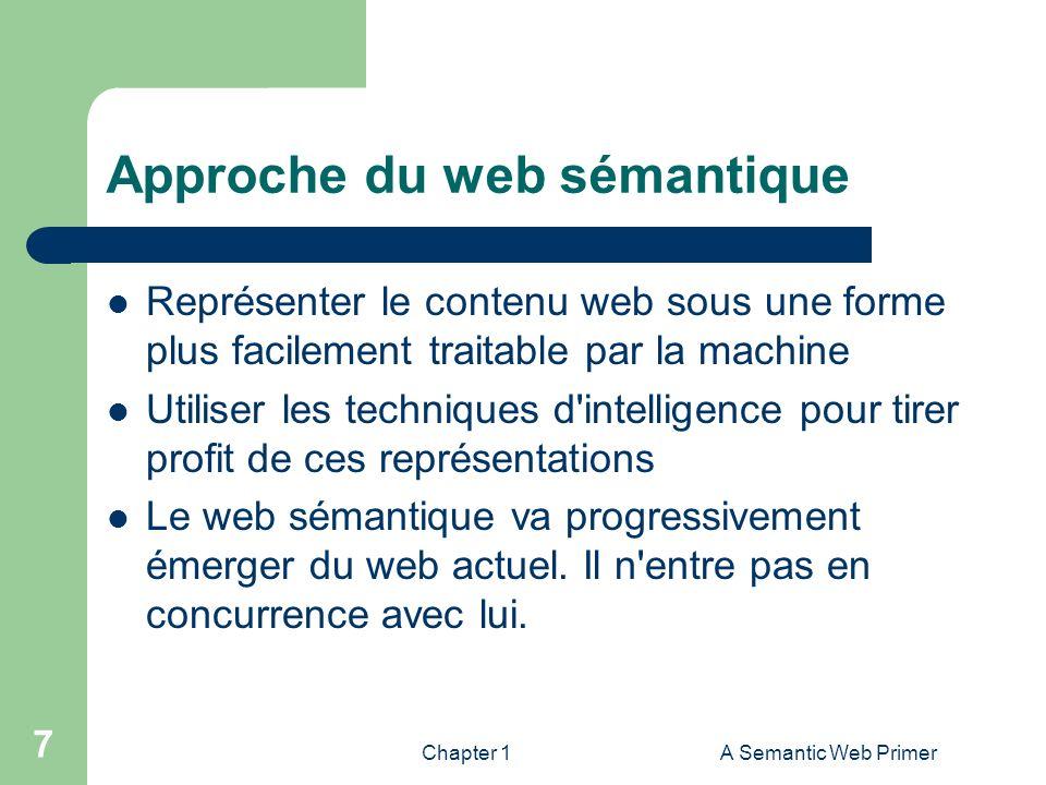 Chapter 1A Semantic Web Primer 7 Approche du web sémantique Représenter le contenu web sous une forme plus facilement traitable par la machine Utilise