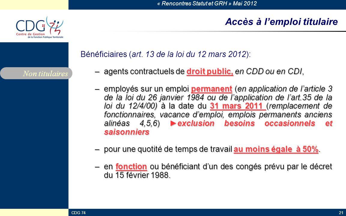 « Rencontres Statut et GRH » Mai 2012 CDG 7421 Accès à lemploi titulaire Bénéficiaires (art. 13 de la loi du 12 mars 2012): –agents contractuels de dr