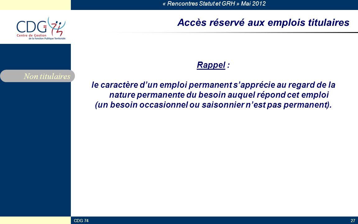 « Rencontres Statut et GRH » Mai 2012 CDG 7427 Accès réservé aux emplois titulaires Rappel : le caractère dun emploi permanent sapprécie au regard de