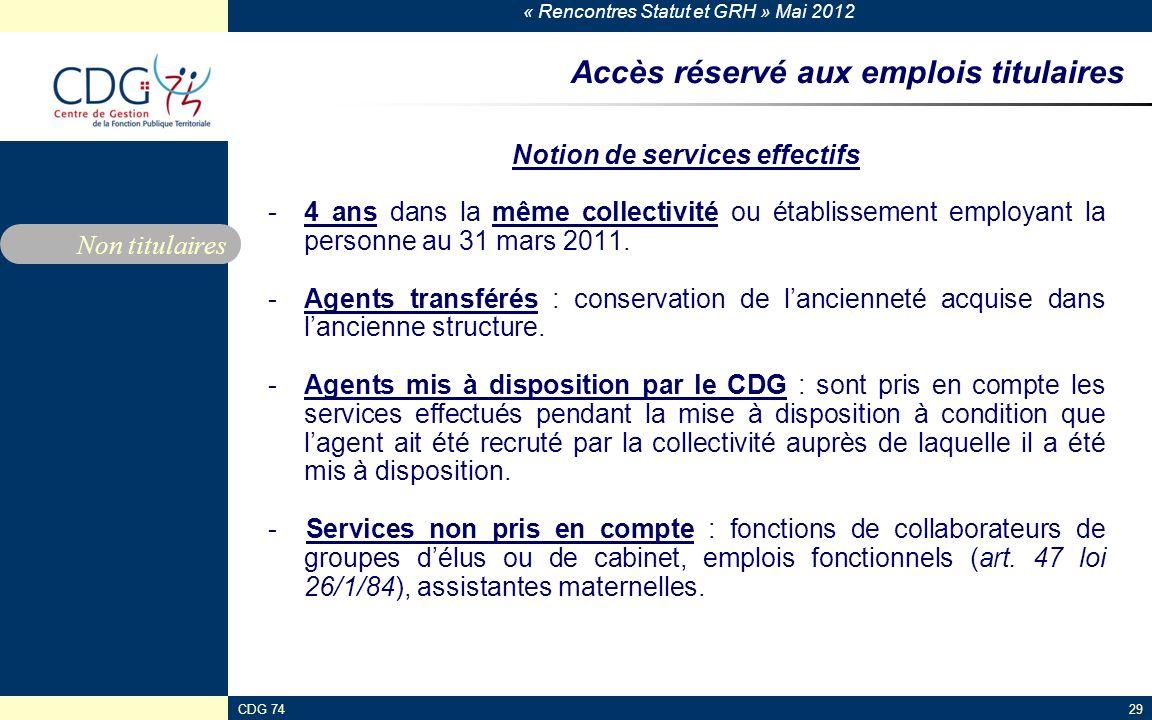 « Rencontres Statut et GRH » Mai 2012 CDG 7429 Accès réservé aux emplois titulaires Notion de services effectifs -4 ans dans la même collectivité ou é