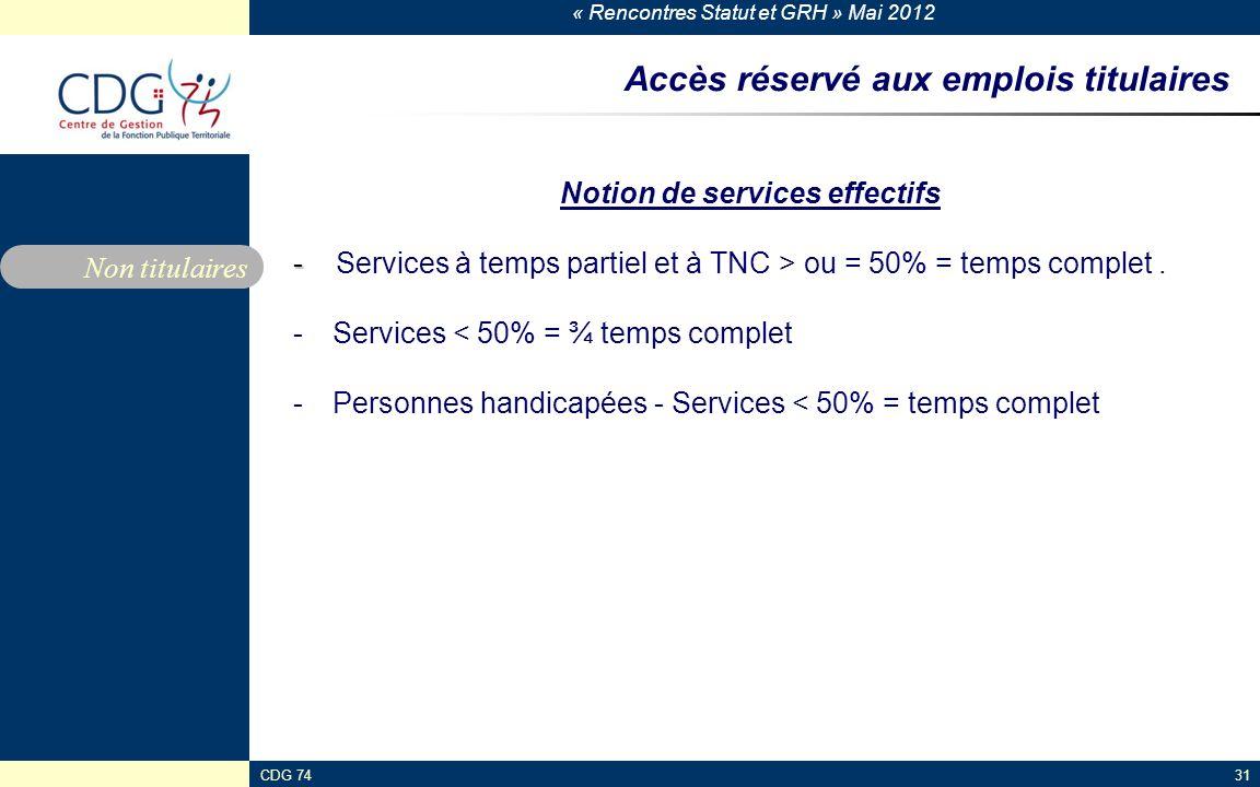 « Rencontres Statut et GRH » Mai 2012 CDG 7431 Accès réservé aux emplois titulaires Notion de services effectifs - - Services à temps partiel et à TNC