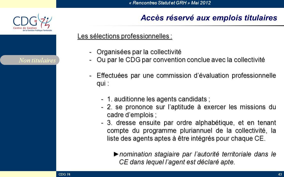 « Rencontres Statut et GRH » Mai 2012 CDG 7443 Accès réservé aux emplois titulaires Les sélections professionnelles : -Organisées par la collectivité