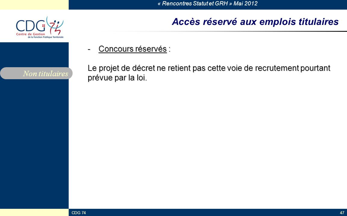 « Rencontres Statut et GRH » Mai 2012 CDG 7447 Accès réservé aux emplois titulaires -Concours réservés : Le projet de décret ne retient pas cette voie