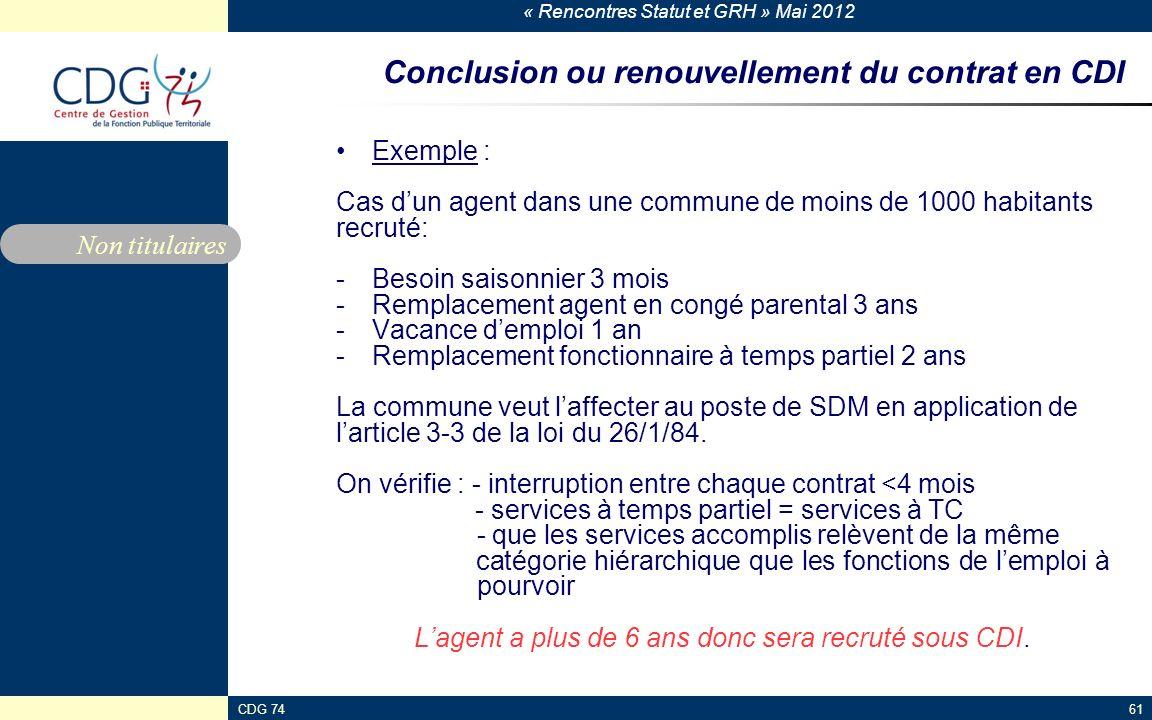« Rencontres Statut et GRH » Mai 2012 CDG 7461 Conclusion ou renouvellement du contrat en CDI Exemple : Cas dun agent dans une commune de moins de 100