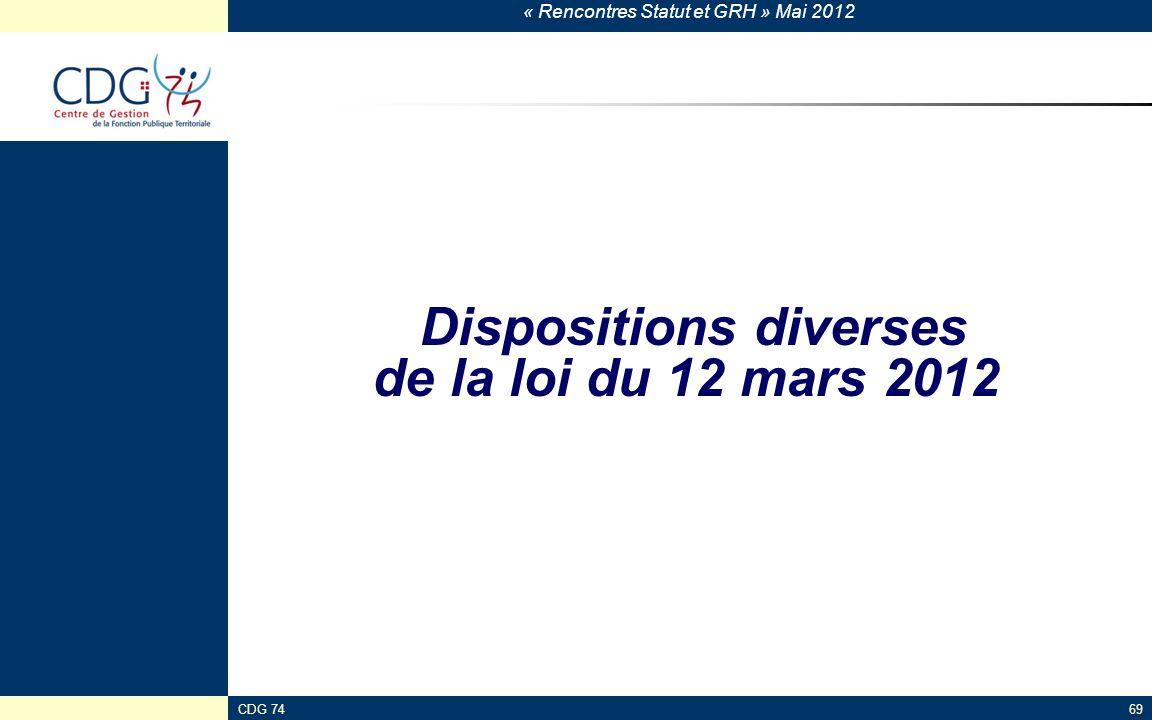 « Rencontres Statut et GRH » Mai 2012 CDG 7469 Dispositions diverses de la loi du 12 mars 2012
