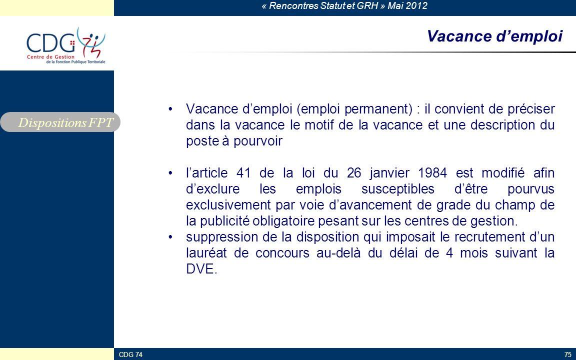 « Rencontres Statut et GRH » Mai 2012 CDG 7475 Vacance demploi Vacance demploi (emploi permanent) : il convient de préciser dans la vacance le motif d