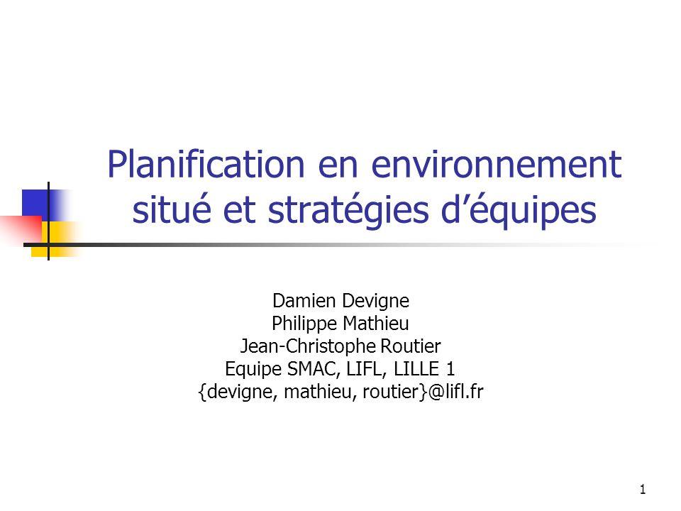 1 Planification en environnement situé et stratégies déquipes Damien Devigne Philippe Mathieu Jean-Christophe Routier Equipe SMAC, LIFL, LILLE 1 {devi