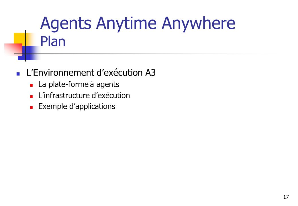 17 LEnvironnement dexécution A3 La plate-forme à agents Linfrastructure dexécution Exemple dapplications Agents Anytime Anywhere Plan