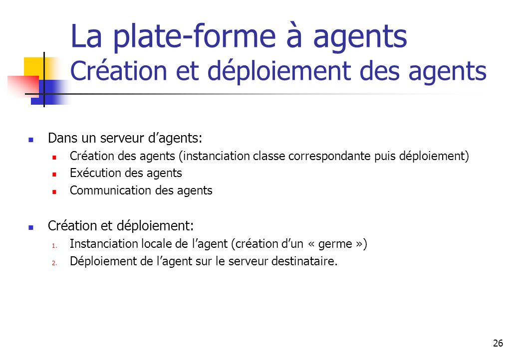 26 La plate-forme à agents Création et déploiement des agents Dans un serveur dagents: Création des agents (instanciation classe correspondante puis d
