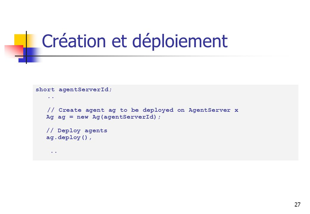 27 Création et déploiement short agentServerId;.. // Create agent ag to be deployed on AgentServer x Ag ag = new Ag(agentServerId); // Deploy agents a
