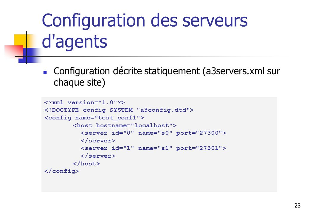 28 Configuration des serveurs d agents Configuration décrite statiquement (a3servers.xml sur chaque site)