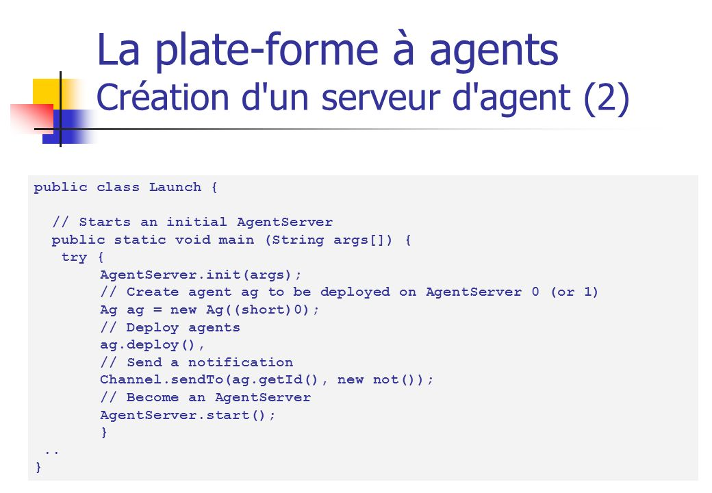 30 La plate-forme à agents Création d un serveur d agent (2) public class Launch { // Starts an initial AgentServer public static void main (String args[]) { try { AgentServer.init(args); // Create agent ag to be deployed on AgentServer 0 (or 1) Ag ag = new Ag((short)0); // Deploy agents ag.deploy(), // Send a notification Channel.sendTo(ag.getId(), new not()); // Become an AgentServer AgentServer.start(); }..