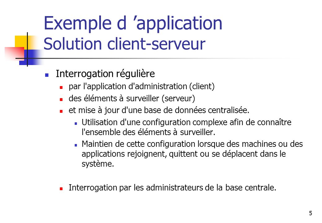 5 Exemple d application Solution client-serveur Interrogation régulière par l application d administration (client) des éléments à surveiller (serveur) et mise à jour d une base de données centralisée.