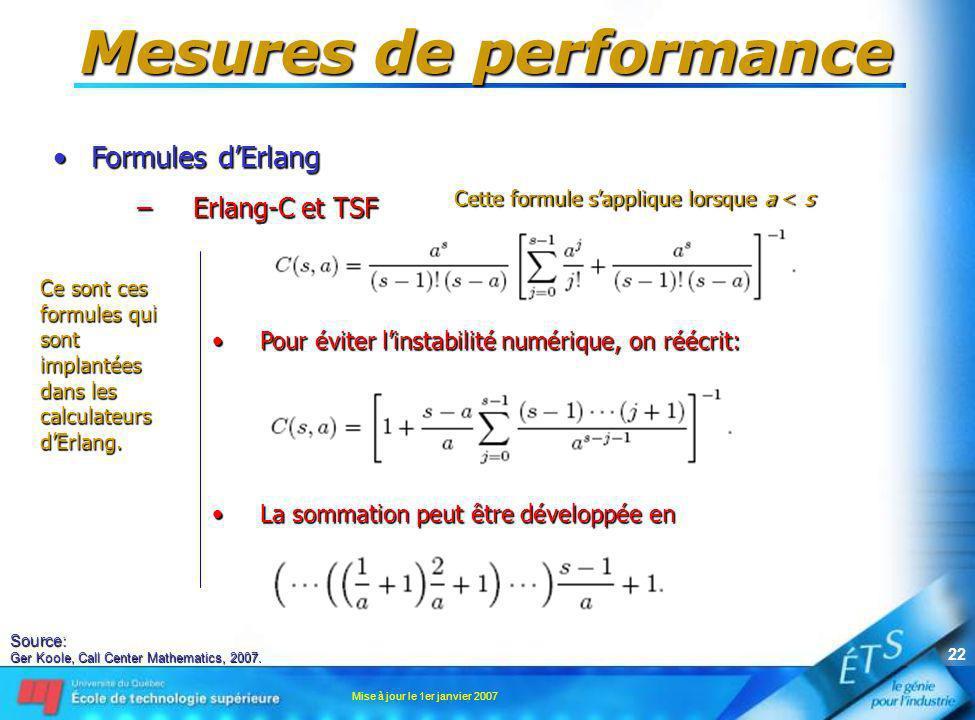 Mise à jour le 1er janvier 2007 22 Mesures de performance Formules dErlangFormules dErlang –Erlang-C et TSF Pour éviter linstabilité numérique, on réé