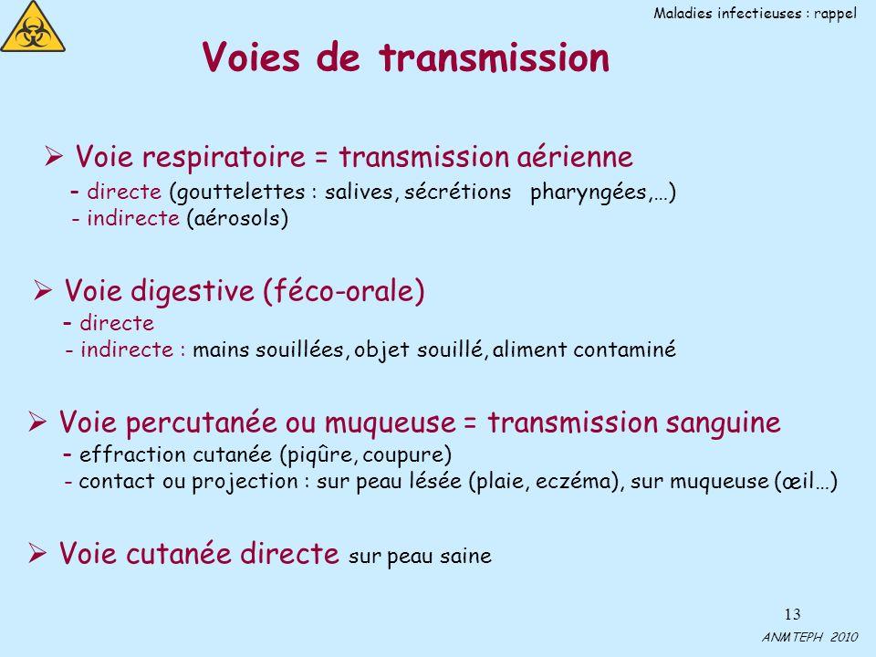 13 Voies de transmission Voie respiratoire = transmission aérienne - directe (gouttelettes : salives, sécrétions pharyngées,…) - indirecte (aérosols) Voie digestive (féco-orale) - directe - indirecte : mains souillées, objet souillé, aliment contaminé Voie percutanée ou muqueuse = transmission sanguine - effraction cutanée (piqûre, coupure) - contact ou projection : sur peau lésée (plaie, eczéma), sur muqueuse (œil…) Voie cutanée directe sur peau saine ANMTEPH 2010 Maladies infectieuses : rappel