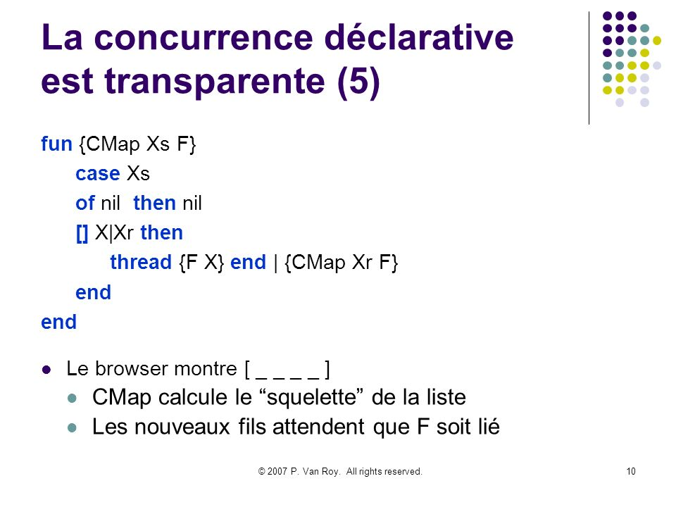 © 2007 P. Van Roy. All rights reserved.10 La concurrence déclarative est transparente (5) fun {CMap Xs F} case Xs of nil then nil [] X|Xr then thread