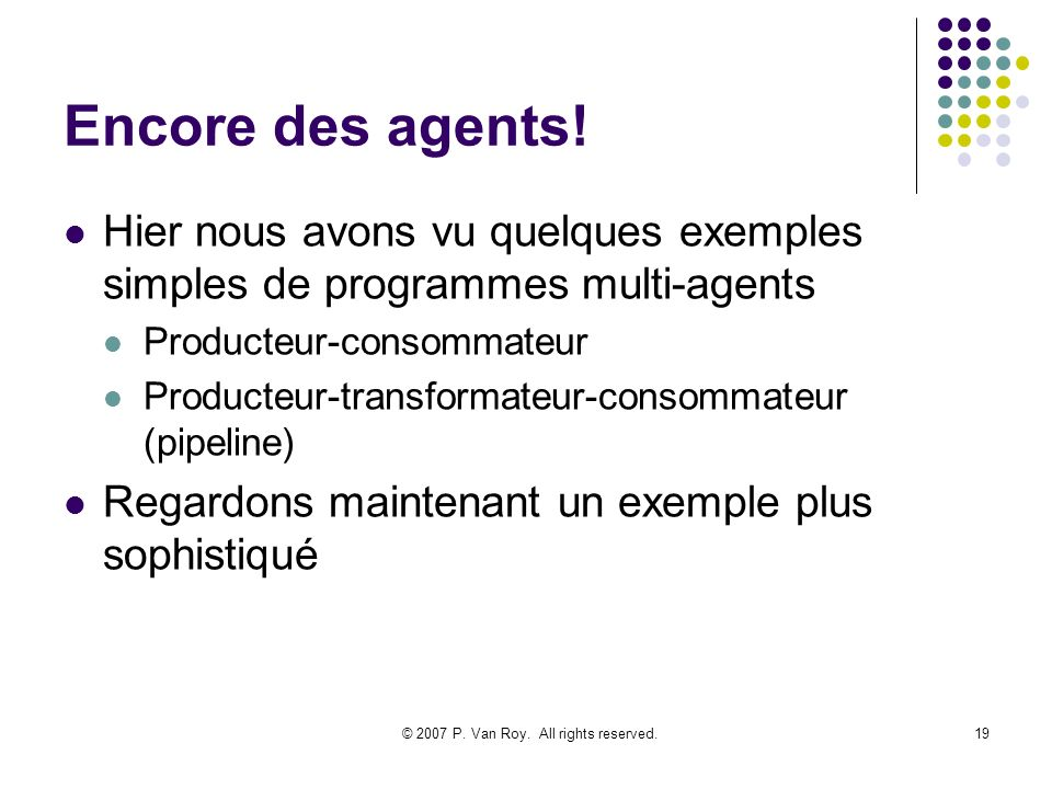 © 2007 P. Van Roy. All rights reserved.19 Encore des agents! Hier nous avons vu quelques exemples simples de programmes multi-agents Producteur-consom