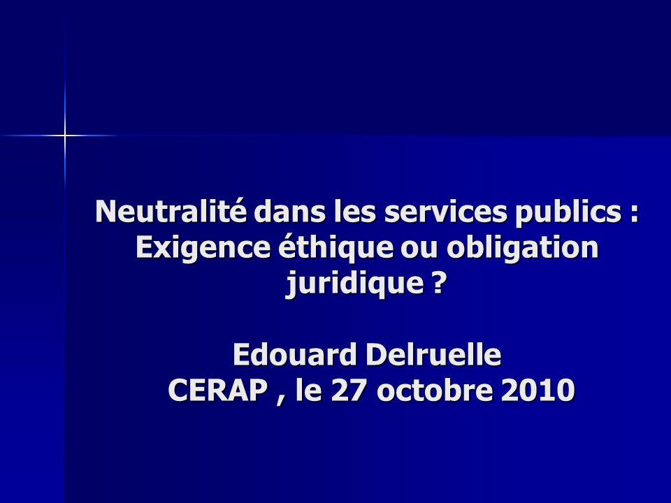 Neutralité dans les services publics : Exigence éthique ou obligation juridique ? Edouard Delruelle CERAP, le 27 octobre 2010