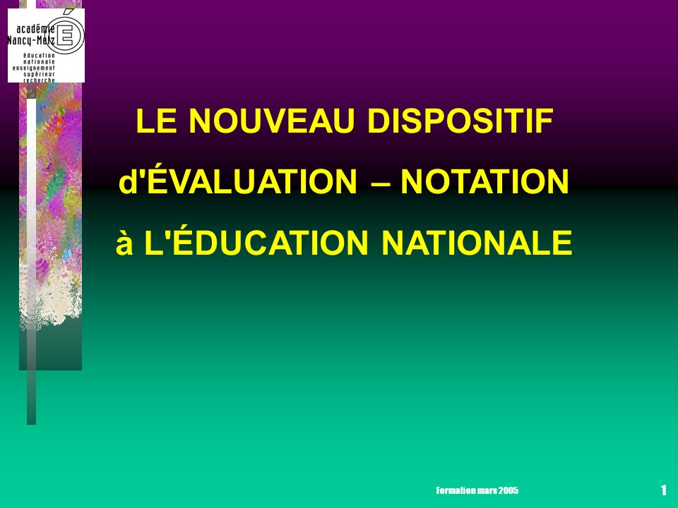 Formation mars 2005 1 LE NOUVEAU DISPOSITIF d ÉVALUATION – NOTATION à L ÉDUCATION NATIONALE