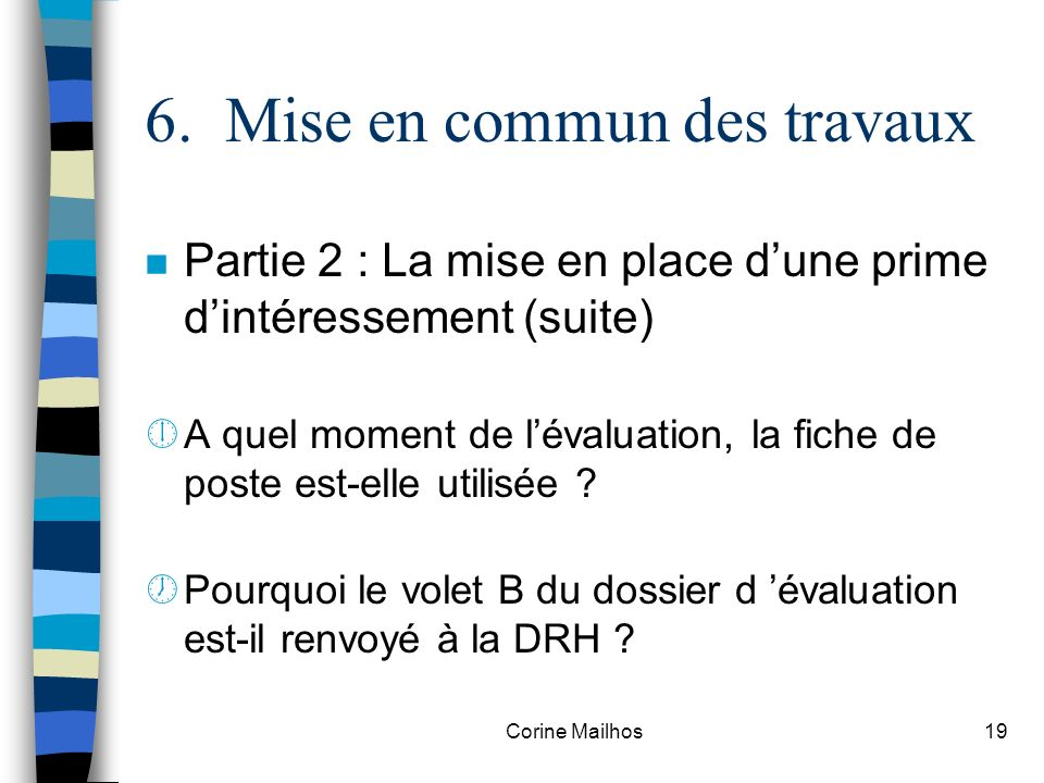 Corine Mailhos18 6. Mise en commun des travaux n Partie 2 : La mise en place dune prime dintéressement (2002-2004) ¹Montrer les objectifs, les contrai