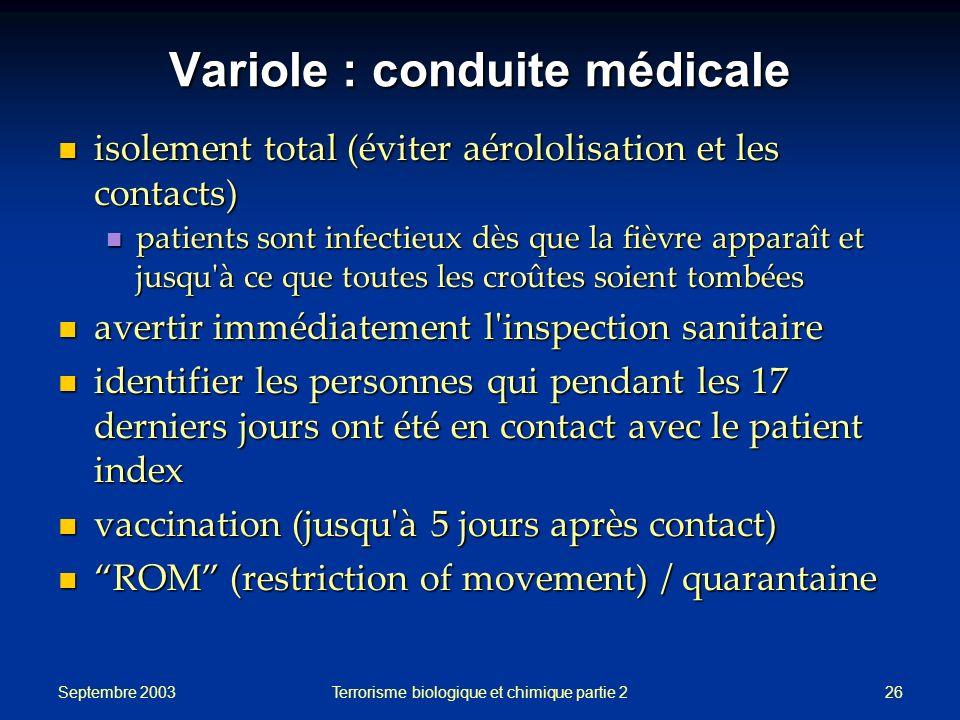 Septembre 2003 Terrorisme biologique et chimique partie 226 Variole : conduite médicale isolement total (éviter aérololisation et les contacts) isolem