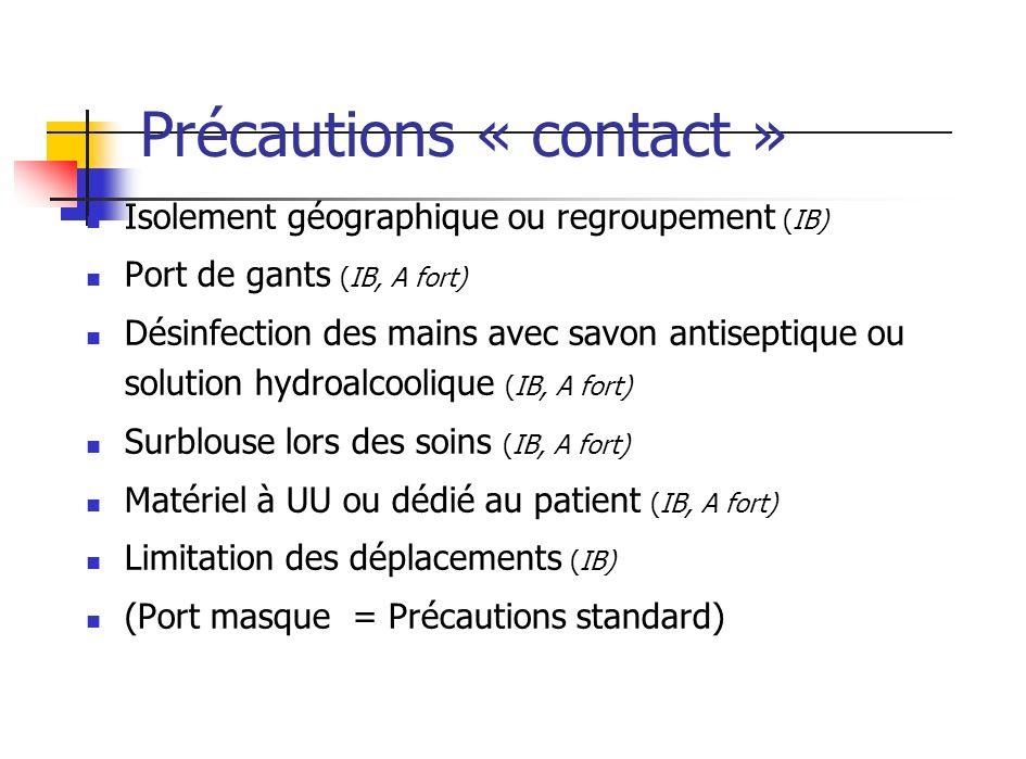 Précautions « contact » Isolement géographique ou regroupement (IB) Port de gants (IB, A fort) Désinfection des mains avec savon antiseptique ou solut