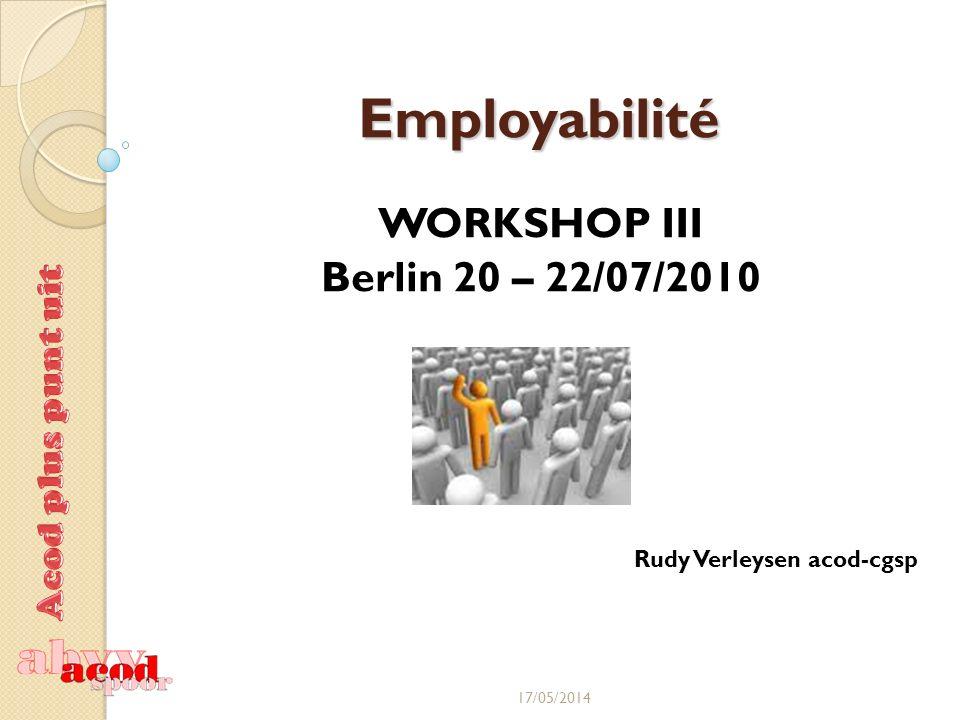Employabilité WORKSHOP III Berlin 20 – 22/07/2010 Rudy Verleysen acod-cgsp 17/05/2014