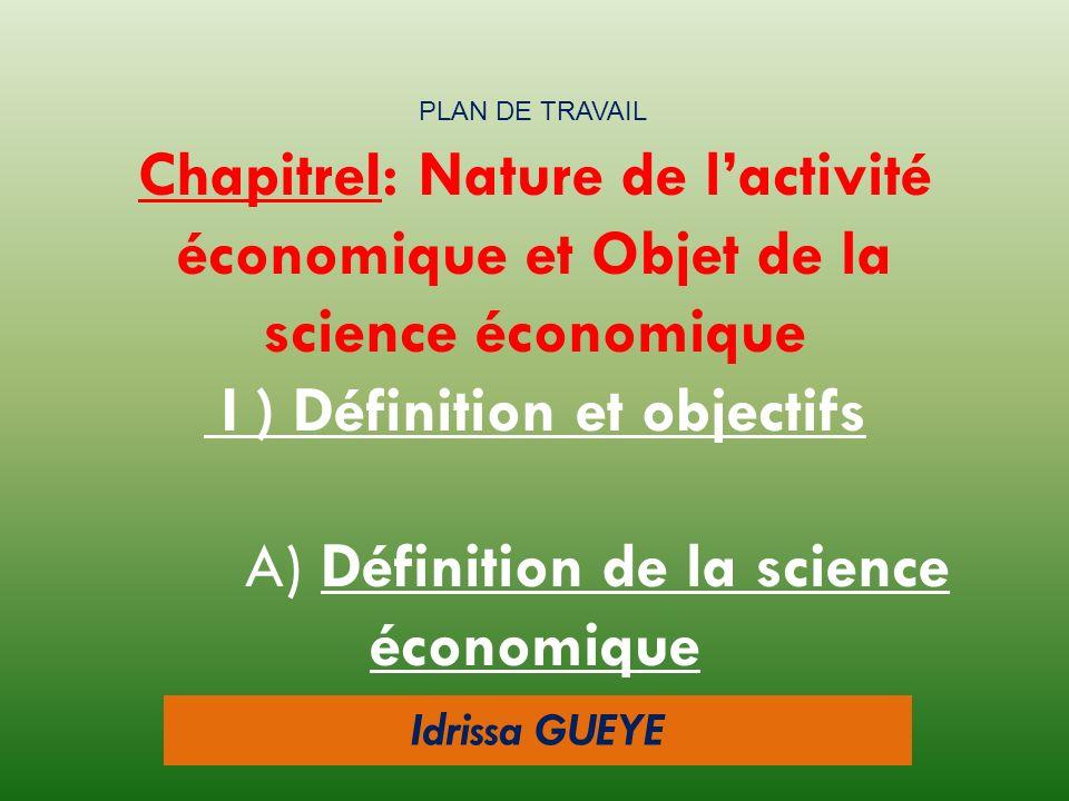 Idrissa GUEYE ChapitreI: Nature de lactivité économique et Objet de la science économique I ) Définition et objectifs A) Définition de la science écon