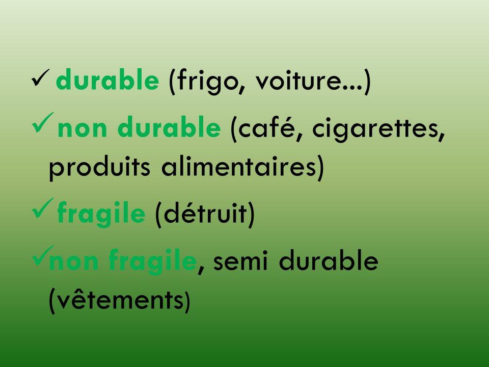 durable (frigo, voiture...) non durable (café, cigarettes, produits alimentaires) fragile (détruit) non fragile, semi durable (vêtements )