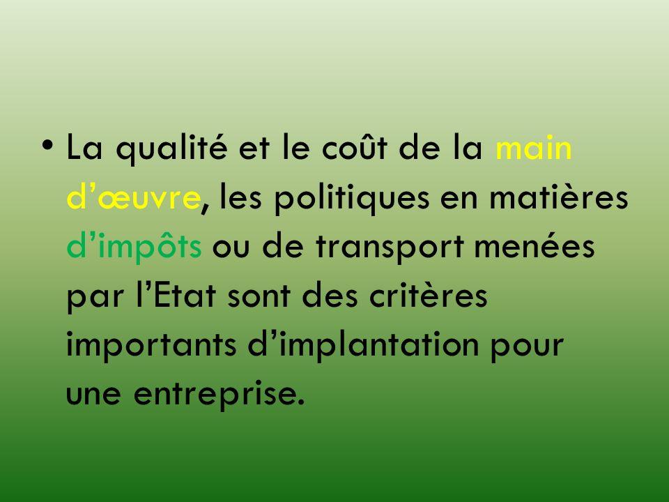 La qualité et le coût de la main dœuvre, les politiques en matières dimpôts ou de transport menées par lEtat sont des critères importants dimplantatio