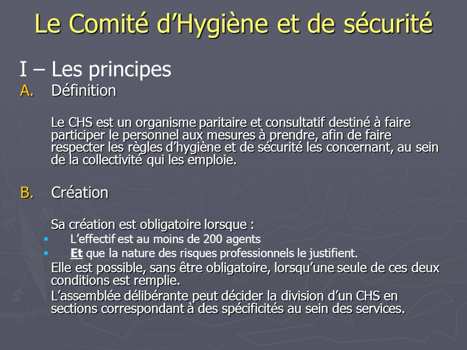 Le Comité dHygiène et de sécurité A.Définition Le CHS est un organisme paritaire et consultatif destiné à faire participer le personnel aux mesures à prendre, afin de faire respecter les règles dhygiène et de sécurité les concernant, au sein de la collectivité qui les emploie.
