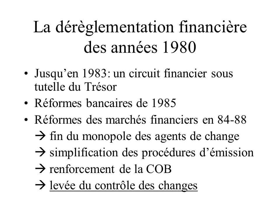 La dérèglementation financière des années 1980 Jusquen 1983: un circuit financier sous tutelle du Trésor Réformes bancaires de 1985 Réformes des march