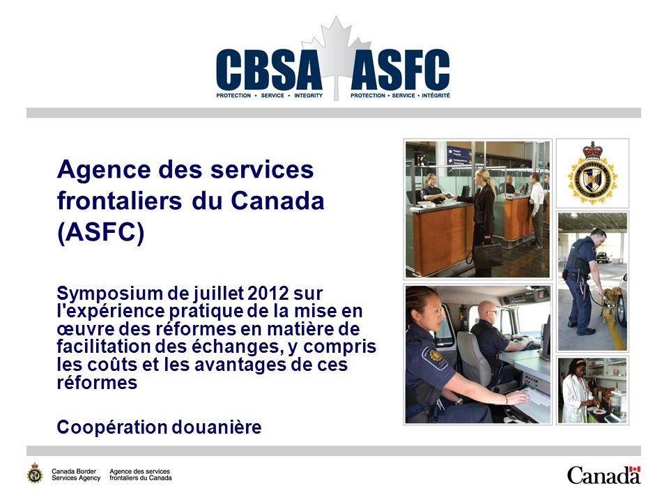 Agence des services frontaliers du Canada (ASFC) Symposium de juillet 2012 sur l expérience pratique de la mise en œuvre des réformes en matière de facilitation des échanges, y compris les coûts et les avantages de ces réformes Coopération douanière