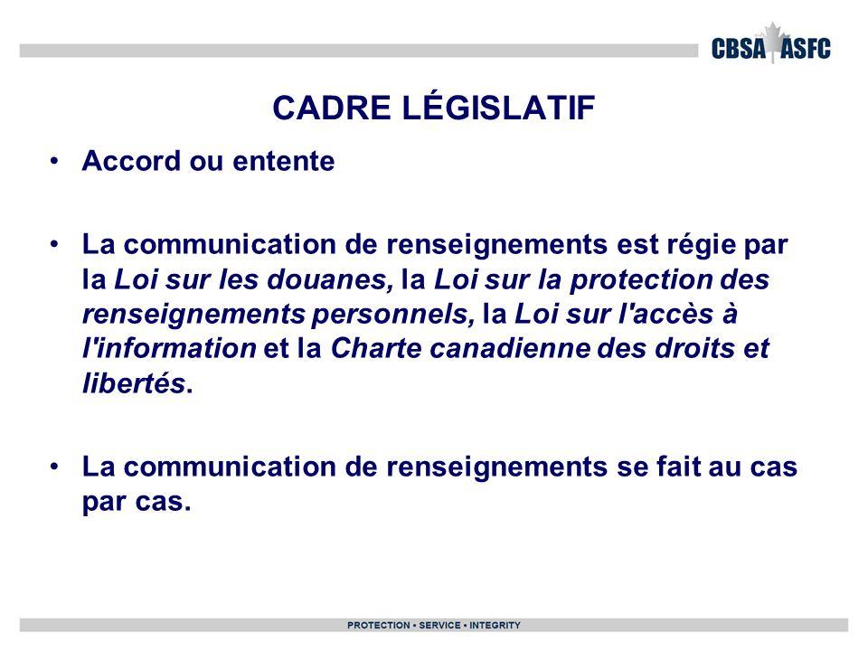 CADRE LÉGISLATIF Accord ou entente La communication de renseignements est régie par la Loi sur les douanes, la Loi sur la protection des renseignements personnels, la Loi sur l accès à l information et la Charte canadienne des droits et libertés.