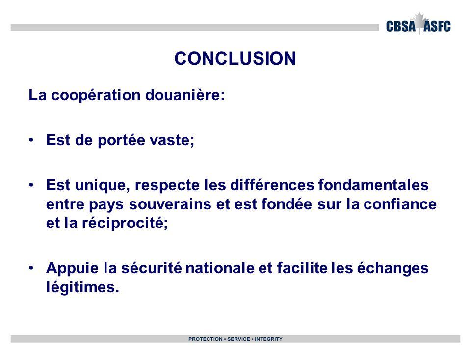 CONCLUSION La coopération douanière: Est de portée vaste; Est unique, respecte les différences fondamentales entre pays souverains et est fondée sur la confiance et la réciprocité; Appuie la sécurité nationale et facilite les échanges légitimes.