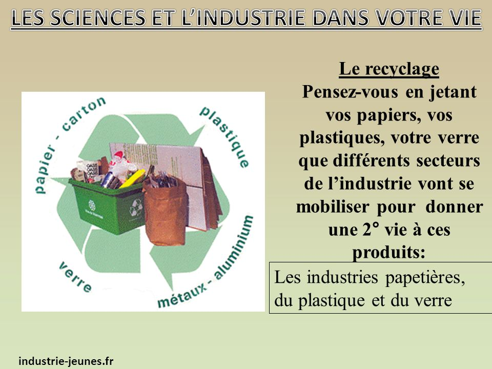Le recyclage Pensez-vous en jetant vos papiers, vos plastiques, votre verre que différents secteurs de lindustrie vont se mobiliser pour donner une 2° vie à ces produits: industrie-jeunes.fr Les industries papetières, du plastique et du verre