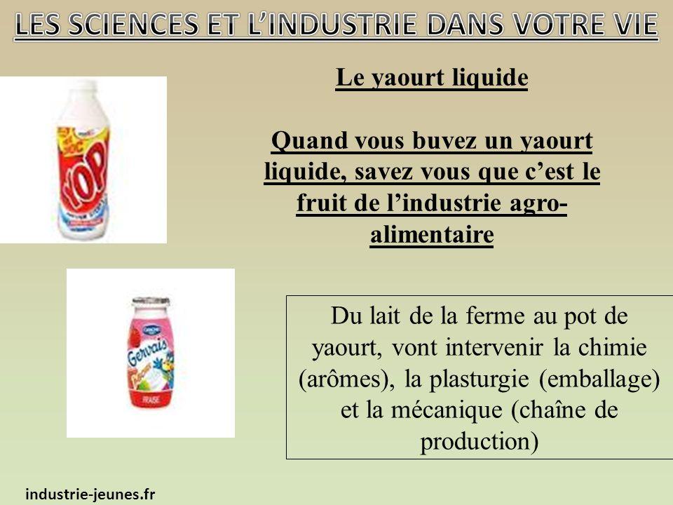Le yaourt liquide Quand vous buvez un yaourt liquide, savez vous que cest le fruit de lindustrie agro- alimentaire industrie-jeunes.fr Du lait de la ferme au pot de yaourt, vont intervenir la chimie (arômes), la plasturgie (emballage) et la mécanique (chaîne de production)